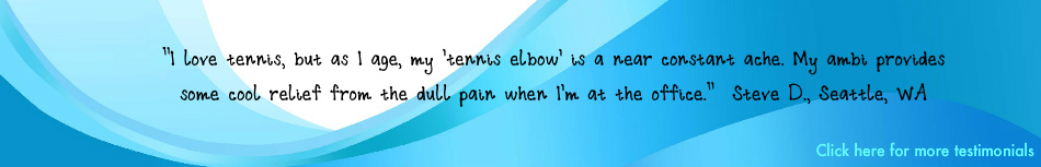 "Testimonial: ""I love tennis, but as I age, my 'tennis elbow' is a near constant ache. My ambi provides some cool relief from the dull pain when I'm at the office."" – Steve D., Seattle, WA"