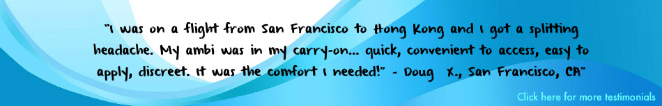 "tesimonial:  I was on a flight fron San Fransicso to Hong Kong and I got a splitting headache. My ambi was in my carry-on… quick, convenient to access, easy to apply, discreet. It was the comfort I needed!"" – Doug  X., San Francisco, CA"